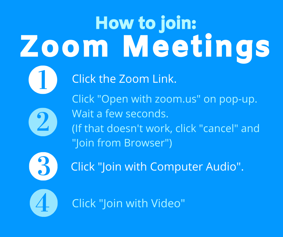 "Step 1) Click Zoom Link. Step 2) Click ""Join from Browser"". Wait for a few seconds. If that doesn't work, click ""Cancel"" and ""Join from Browser"". Step 3) Click ""Join with Computer Audio"". Step 4) Click ""Join with Computer Video""."
